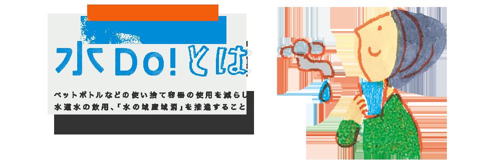 水Do!とは ペットボトルなどの使い捨て容器の使用を減らし、水道水の飲用、「水の域産域消」を推進することにより、環境負荷の低減と地域の水資源